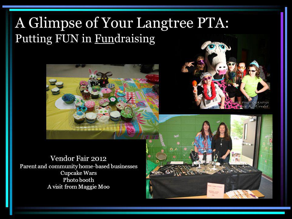 A Glimpse of Your Langtree PTA: Putting FUN in Fundraising Vendor Fair 2012 Parent and community home-based businesses Cupcake Wars Photo booth A visit from Maggie Moo