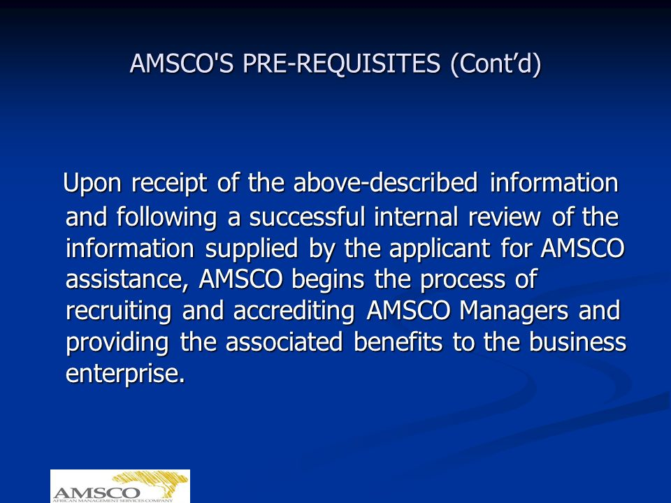 AMSCO S PRE-REQUISITES (Contd) Upon receipt of the above-described information and following a successful internal review of the information supplied by the applicant for AMSCO assistance, AMSCO begins the process of recruiting and accrediting AMSCO Managers and providing the associated benefits to the business enterprise.