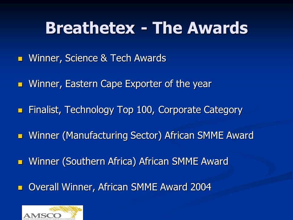 Breathetex - The Awards Winner, Science & Tech Awards Winner, Science & Tech Awards Winner, Eastern Cape Exporter of the year Winner, Eastern Cape Exporter of the year Finalist, Technology Top 100, Corporate Category Finalist, Technology Top 100, Corporate Category Winner (Manufacturing Sector) African SMME Award Winner (Manufacturing Sector) African SMME Award Winner (Southern Africa) African SMME Award Winner (Southern Africa) African SMME Award Overall Winner, African SMME Award 2004 Overall Winner, African SMME Award 2004