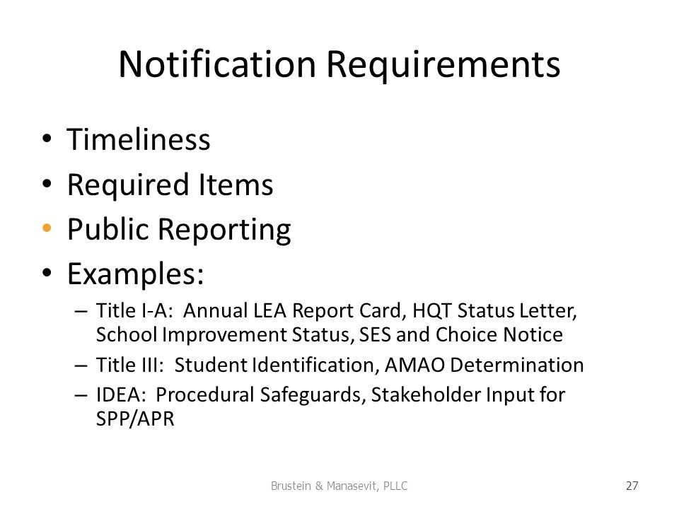 Notification Requirements Timeliness Required Items Public Reporting Examples: – Title I-A: Annual LEA Report Card, HQT Status Letter, School Improvement Status, SES and Choice Notice – Title III: Student Identification, AMAO Determination – IDEA: Procedural Safeguards, Stakeholder Input for SPP/APR Brustein & Manasevit, PLLC 27