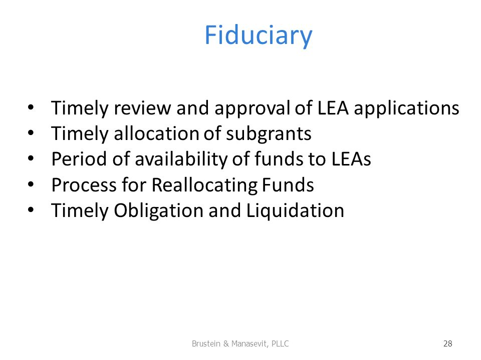 Fiduciary Timely review and approval of LEA applications Timely allocation of subgrants Period of availability of funds to LEAs Process for Reallocating Funds Timely Obligation and Liquidation Brustein & Manasevit, PLLC 28