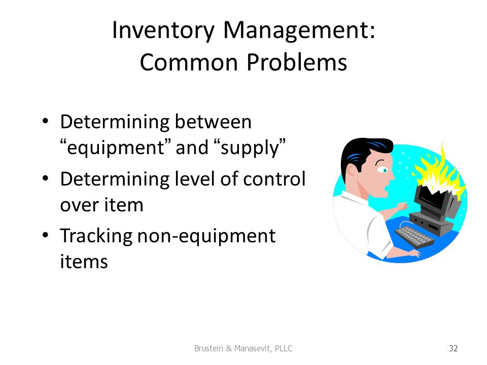 Inventory Management: Common Problems Determining betweenequipment and supply Determining level of control over item Tracking non-equipment items Brustein & Manasevit, PLLC 32