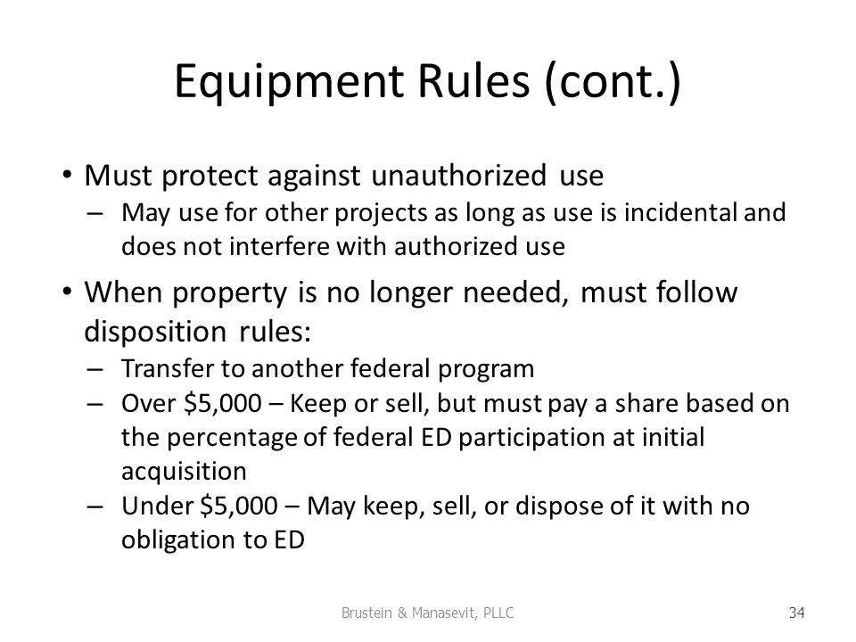 Equipment Rules (cont.) Must protect against unauthorized use – May use for other projects as long as use is incidental and does not interfere with authorized use When property is no longer needed, must follow disposition rules: – Transfer to another federal program – Over $5,000 – Keep or sell, but must pay a share based on the percentage of federal ED participation at initial acquisition – Under $5,000 – May keep, sell, or dispose of it with no obligation to ED Brustein & Manasevit, PLLC 34