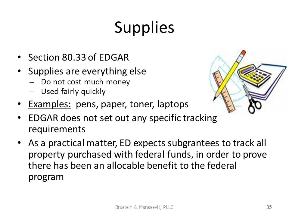 Supplies Section of EDGAR Supplies are everything else – Do not cost much money – Used fairly quickly Examples: pens, paper, toner, laptops EDGAR does not set out any specific tracking requirements As a practical matter, ED expects subgrantees to track all property purchased with federal funds, in order to prove there has been an allocable benefit to the federal program Brustein & Manasevit, PLLC 35