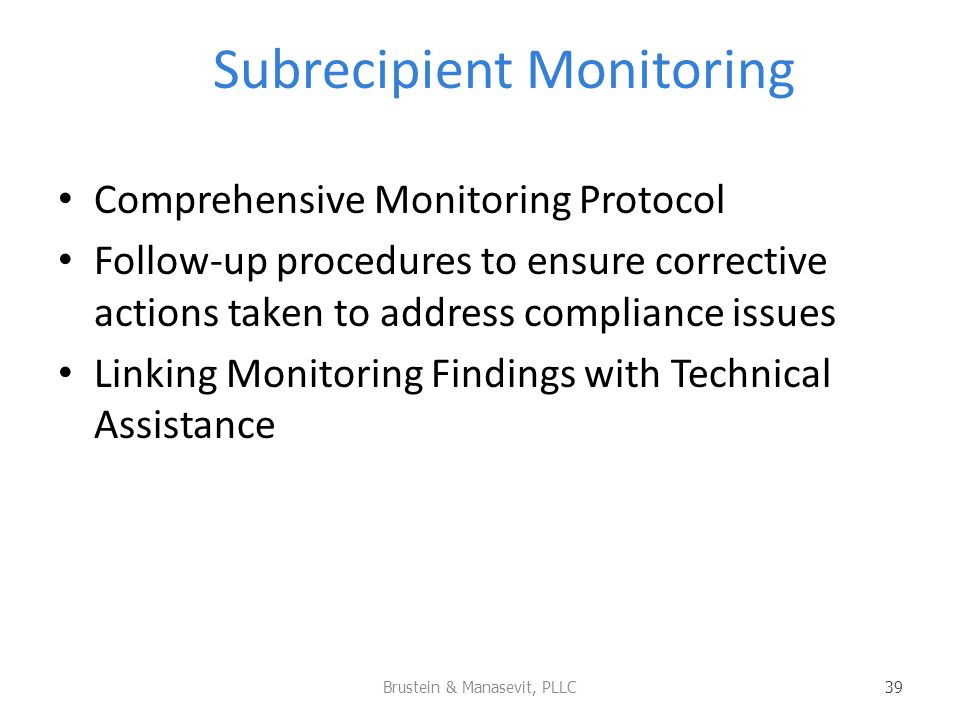 Subrecipient Monitoring Comprehensive Monitoring Protocol Follow-up procedures to ensure corrective actions taken to address compliance issues Linking Monitoring Findings with Technical Assistance Brustein & Manasevit, PLLC 39