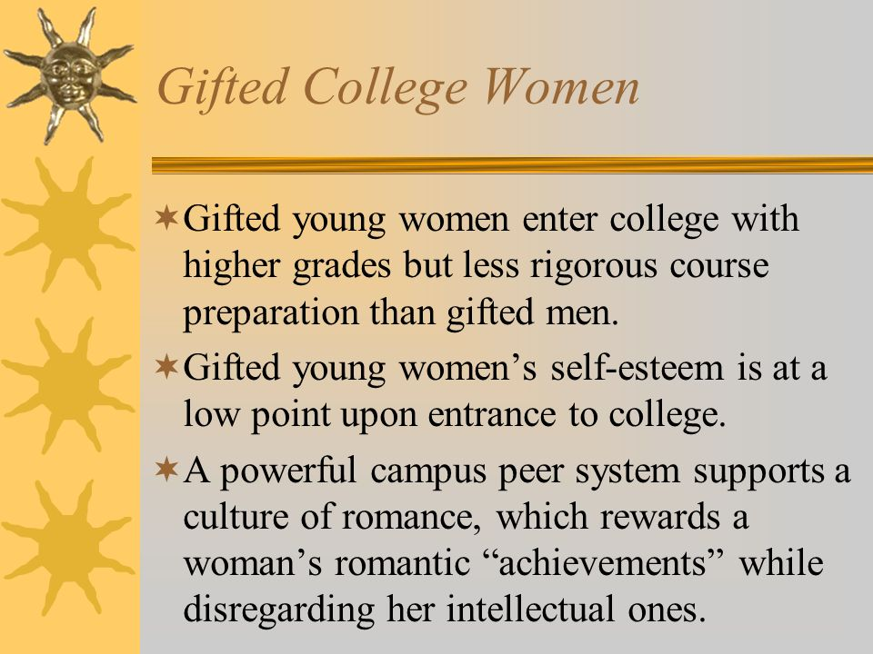 Gifted College Women Gifted young women enter college with higher grades but less rigorous course preparation than gifted men.