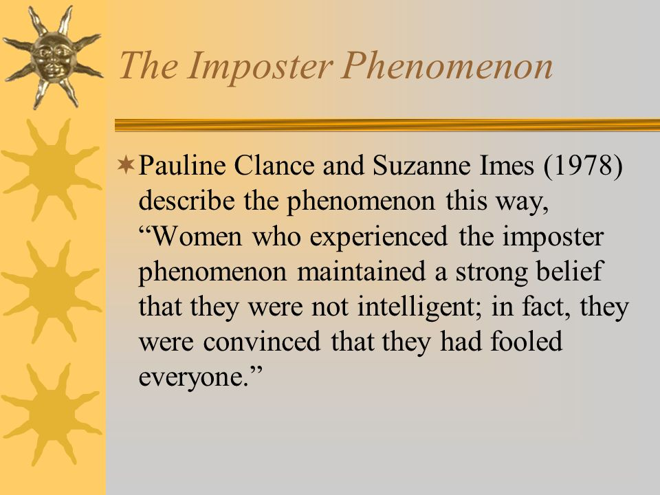 The Imposter Phenomenon Pauline Clance and Suzanne Imes (1978) describe the phenomenon this way, Women who experienced the imposter phenomenon maintained a strong belief that they were not intelligent; in fact, they were convinced that they had fooled everyone.