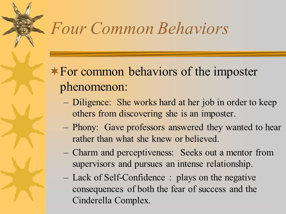 Four Common Behaviors For common behaviors of the imposter phenomenon: –Diligence: She works hard at her job in order to keep others from discovering she is an imposter.