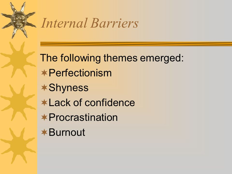 Internal Barriers The following themes emerged: Perfectionism Shyness Lack of confidence Procrastination Burnout