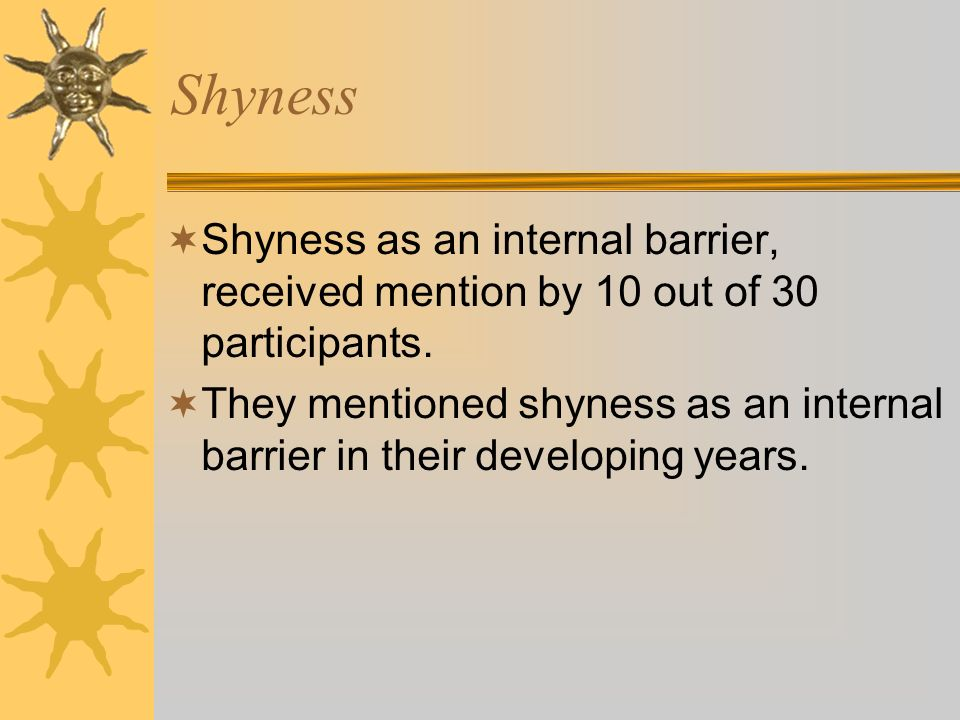 Shyness Shyness as an internal barrier, received mention by 10 out of 30 participants.