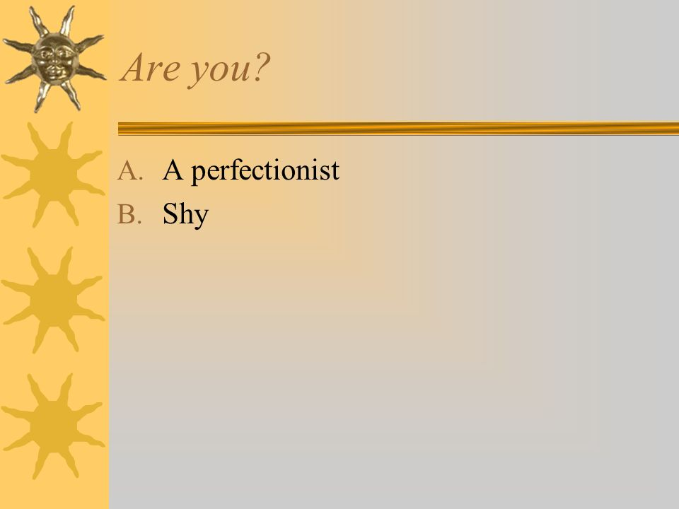 Are you A. A perfectionist B. Shy