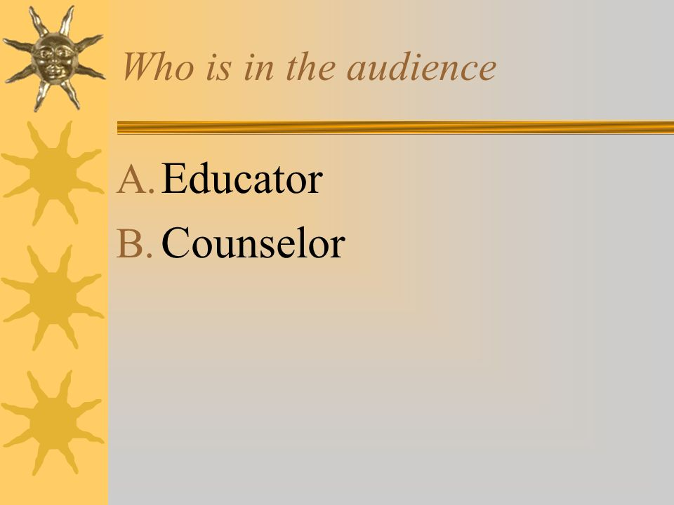 Who is in the audience A. Educator B. Counselor