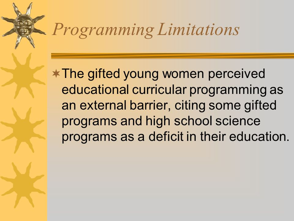 Programming Limitations The gifted young women perceived educational curricular programming as an external barrier, citing some gifted programs and high school science programs as a deficit in their education.