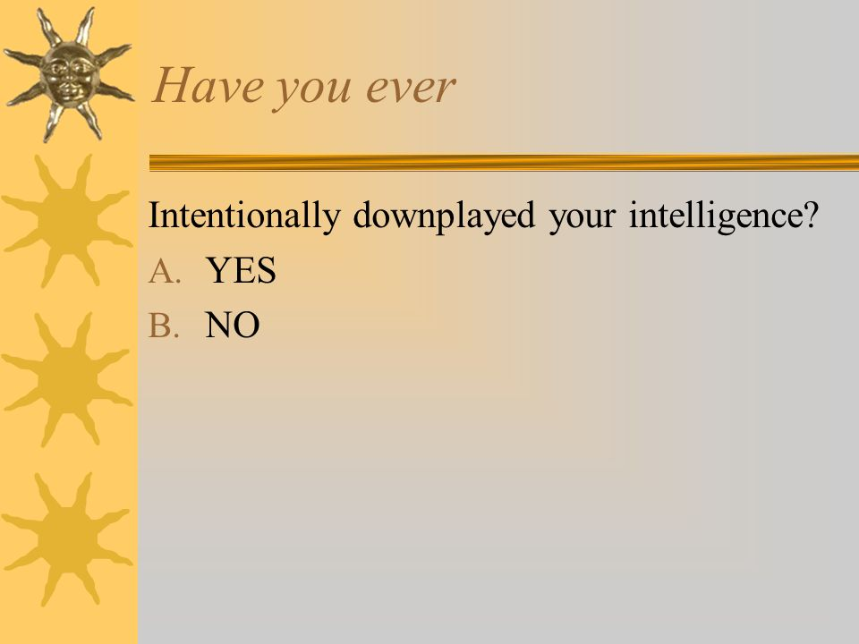 Have you ever Intentionally downplayed your intelligence A. YES B. NO