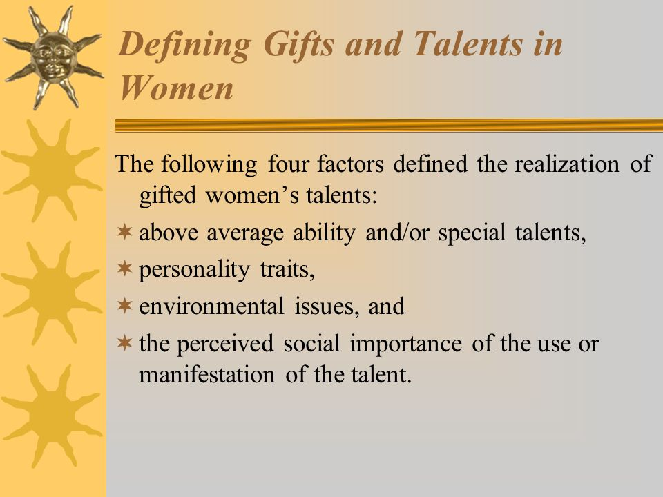 Defining Gifts and Talents in Women The following four factors defined the realization of gifted womens talents: above average ability and/or special talents, personality traits, environmental issues, and the perceived social importance of the use or manifestation of the talent.