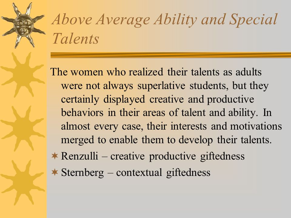 Above Average Ability and Special Talents The women who realized their talents as adults were not always superlative students, but they certainly displayed creative and productive behaviors in their areas of talent and ability.