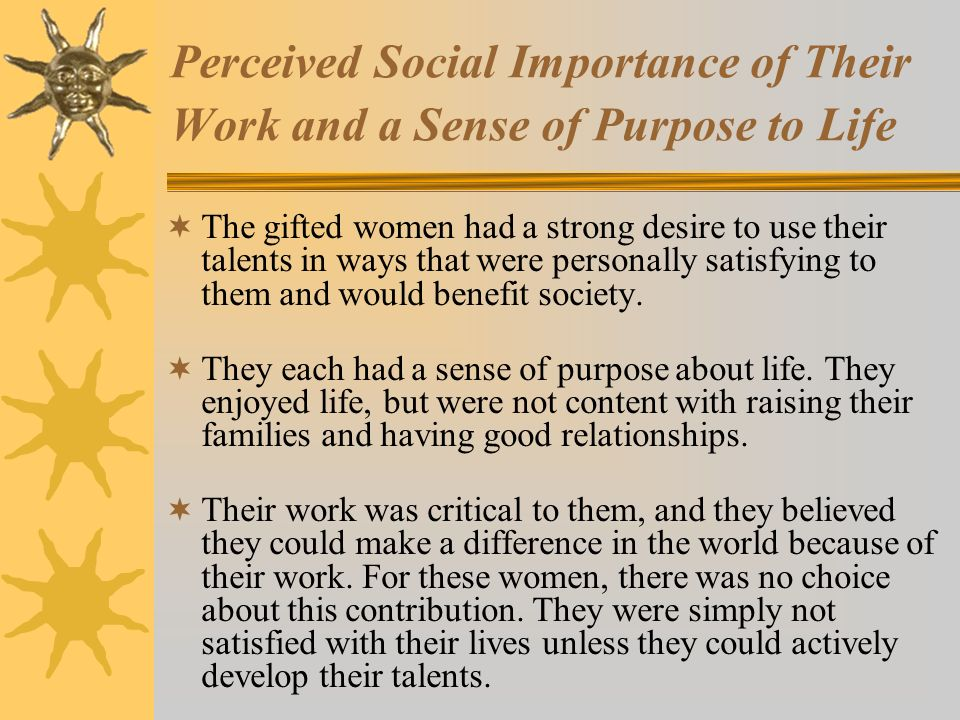 Perceived Social Importance of Their Work and a Sense of Purpose to Life The gifted women had a strong desire to use their talents in ways that were personally satisfying to them and would benefit society.