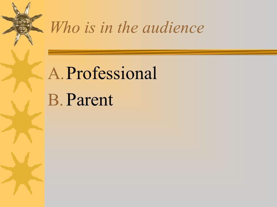 Who is in the audience A. Professional B. Parent