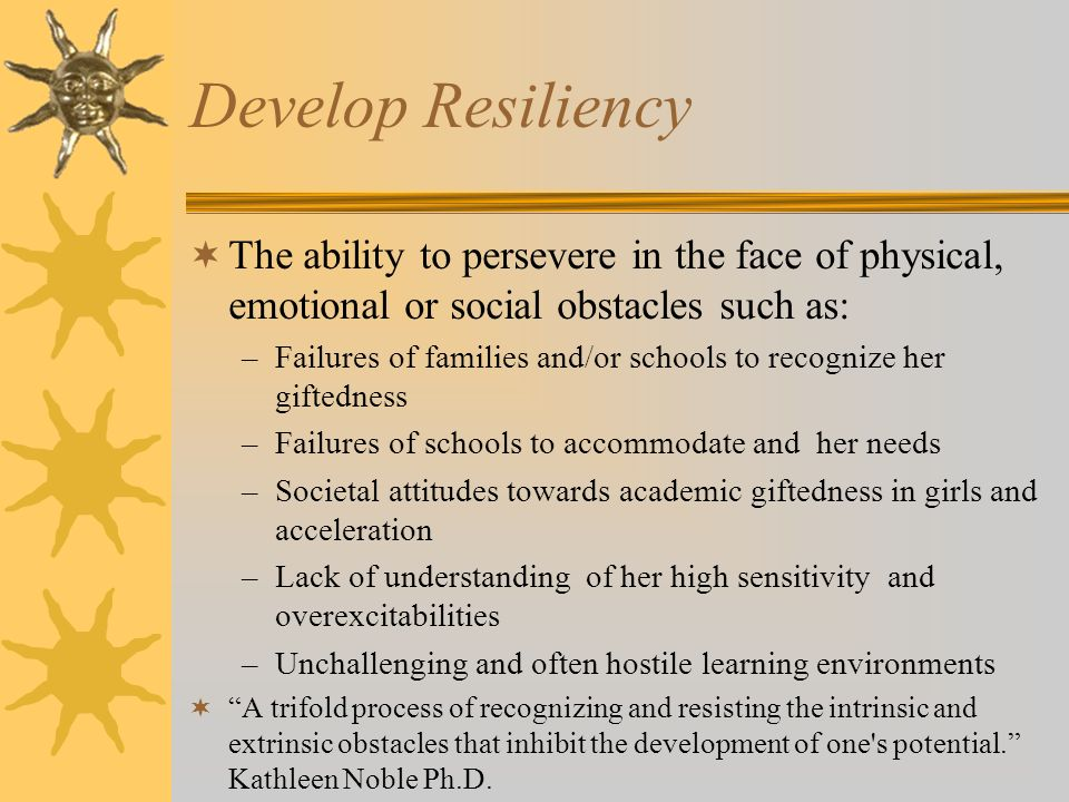 Develop Resiliency The ability to persevere in the face of physical, emotional or social obstacles such as: –Failures of families and/or schools to recognize her giftedness –Failures of schools to accommodate and her needs –Societal attitudes towards academic giftedness in girls and acceleration –Lack of understanding of her high sensitivity and overexcitabilities –Unchallenging and often hostile learning environments A trifold process of recognizing and resisting the intrinsic and extrinsic obstacles that inhibit the development of one s potential.