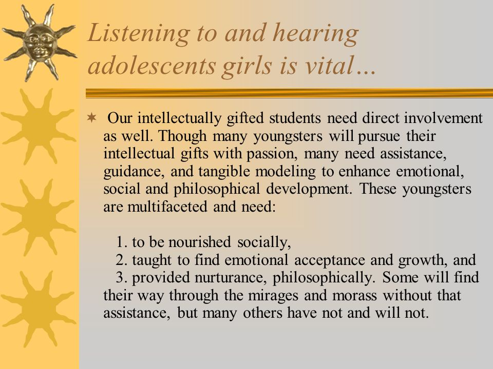 Listening to and hearing adolescents girls is vital… Our intellectually gifted students need direct involvement as well.