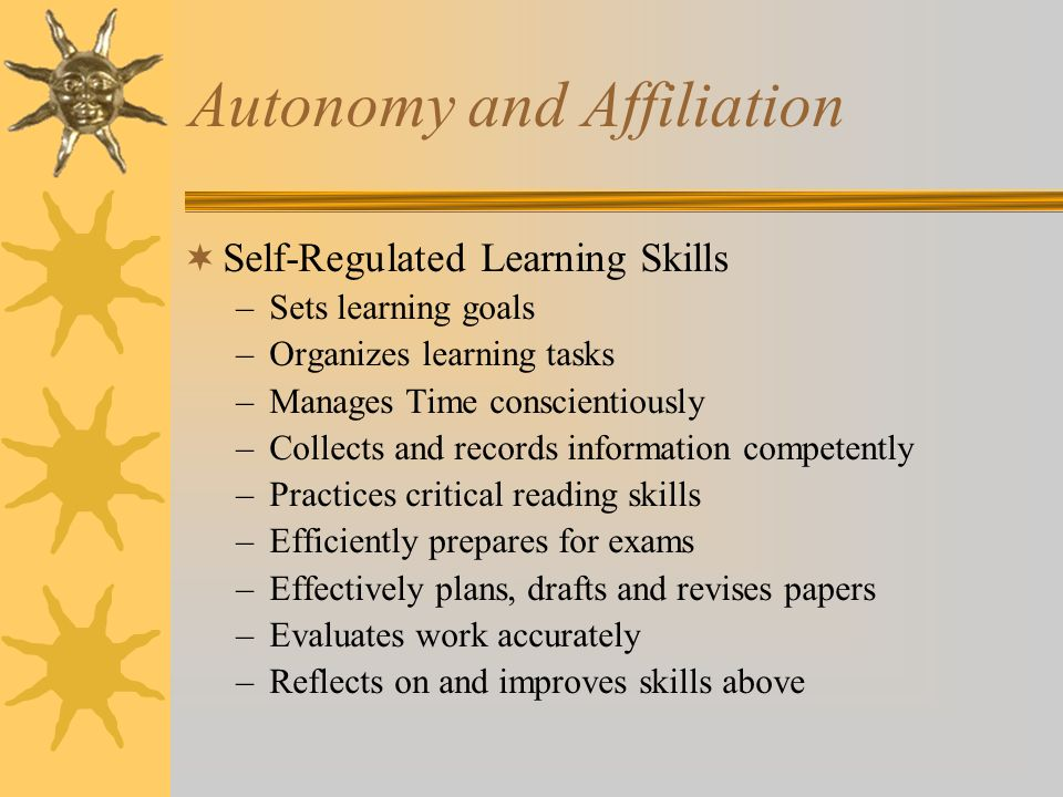 Autonomy and Affiliation Self-Regulated Learning Skills –Sets learning goals –Organizes learning tasks –Manages Time conscientiously –Collects and records information competently –Practices critical reading skills –Efficiently prepares for exams –Effectively plans, drafts and revises papers –Evaluates work accurately –Reflects on and improves skills above