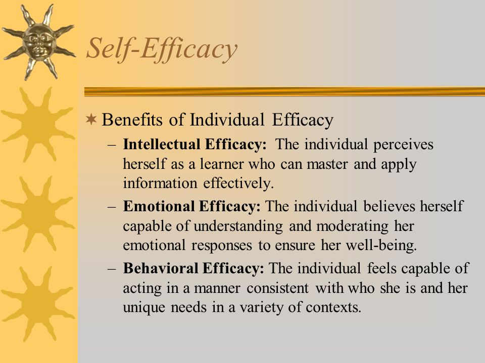 Self-Efficacy Benefits of Individual Efficacy –Intellectual Efficacy: The individual perceives herself as a learner who can master and apply information effectively.