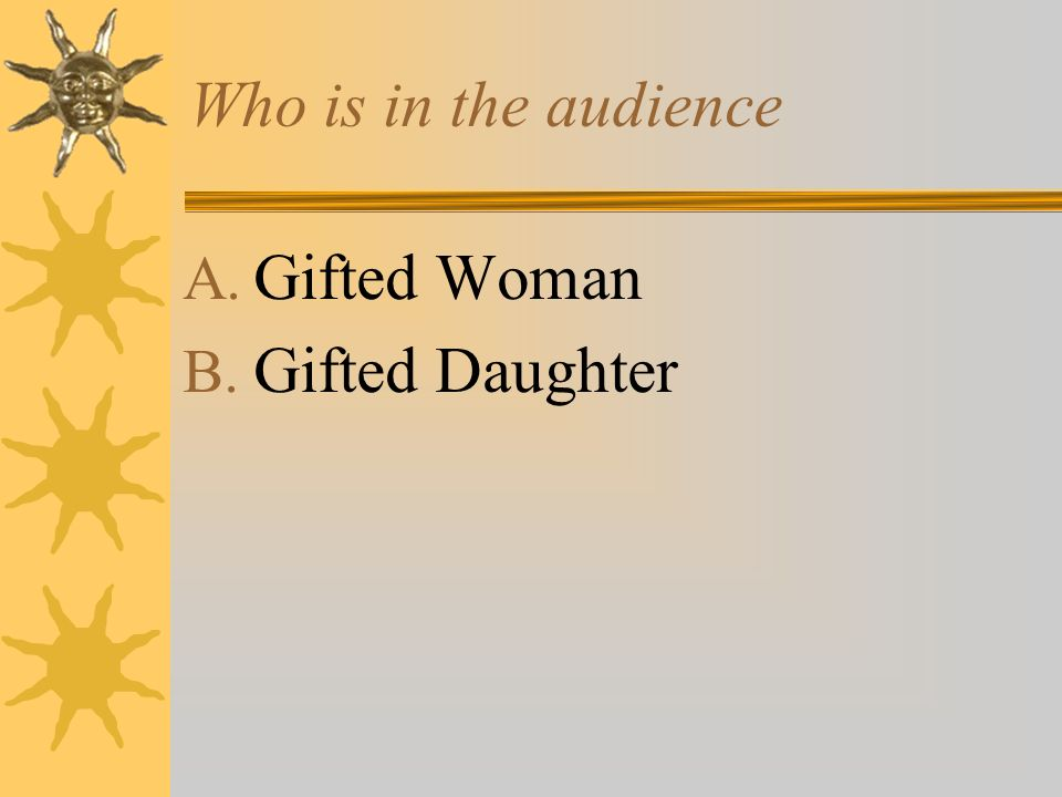 Who is in the audience A. Gifted Woman B. Gifted Daughter