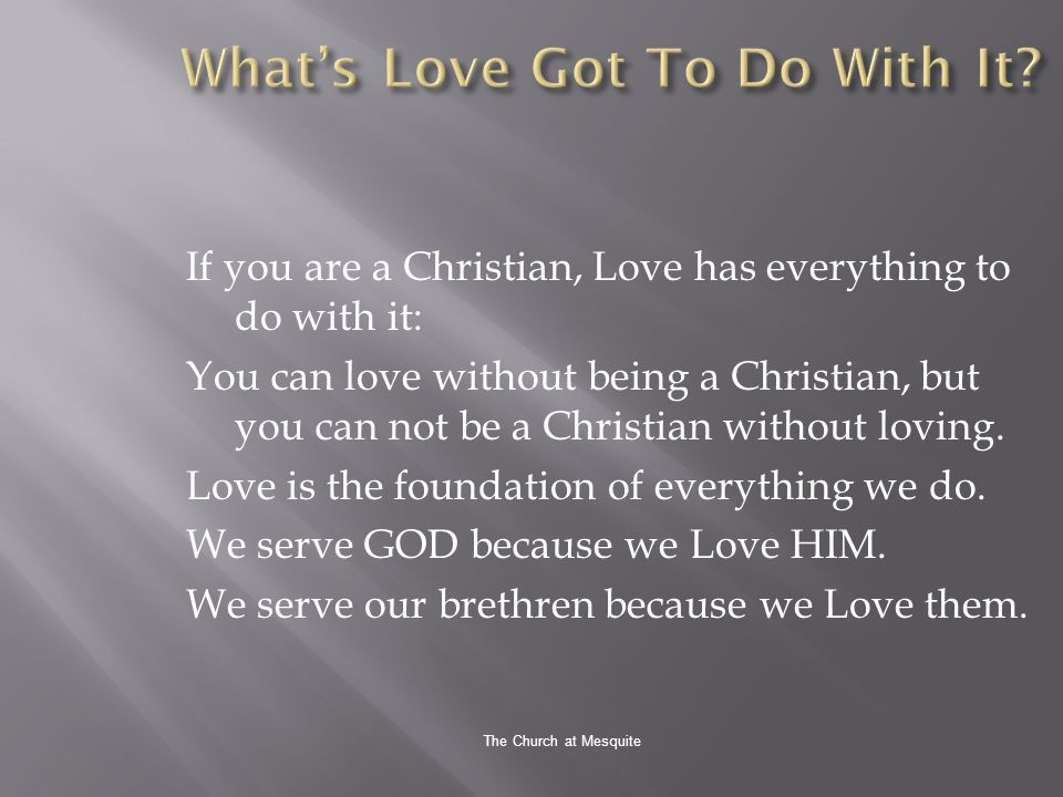 The Church at Mesquite If you are a Christian, Love has everything to do with it: You can love without being a Christian, but you can not be a Christian without loving.
