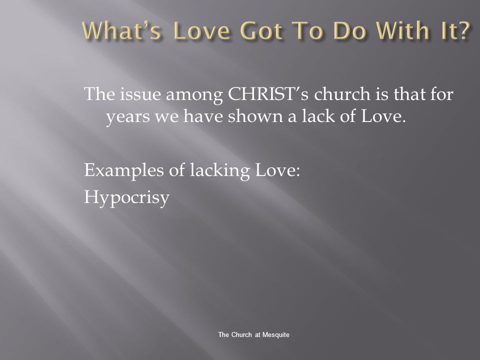 The Church at Mesquite The issue among CHRISTs church is that for years we have shown a lack of Love.
