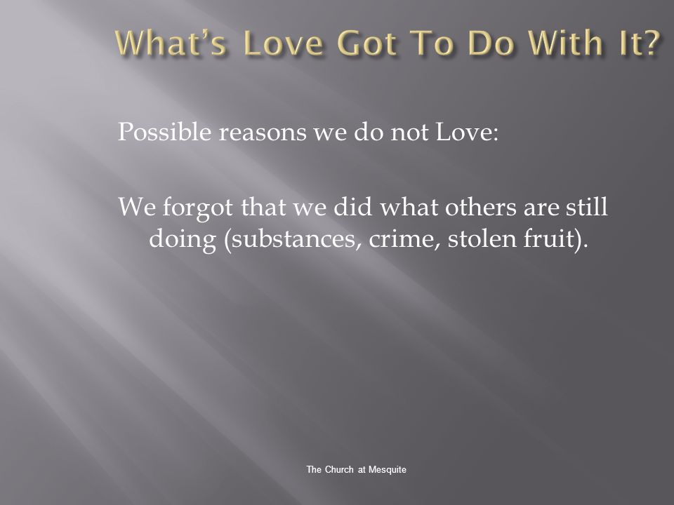 The Church at Mesquite Possible reasons we do not Love: We forgot that we did what others are still doing (substances, crime, stolen fruit).