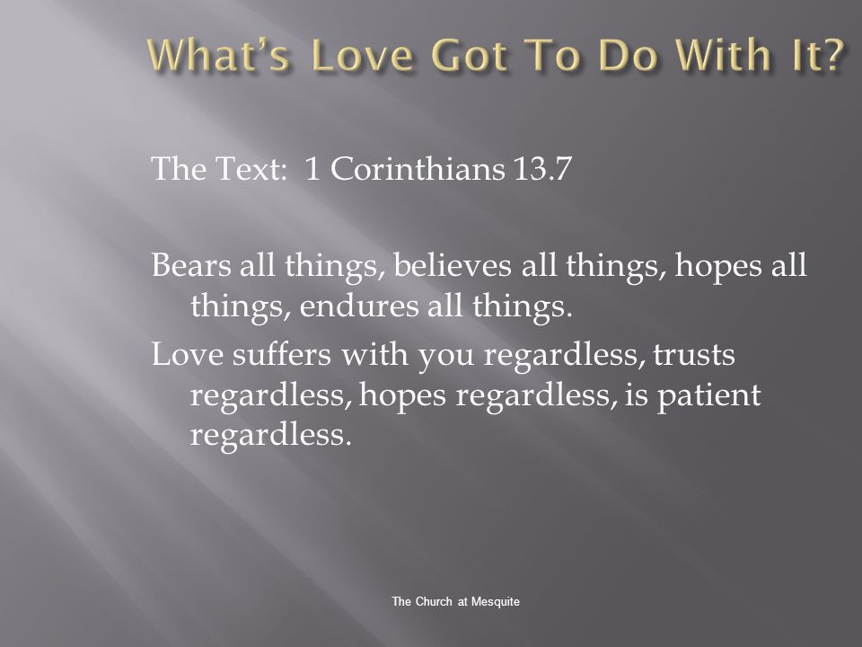 The Church at Mesquite The Text: 1 Corinthians 13.7 Bears all things, believes all things, hopes all things, endures all things.