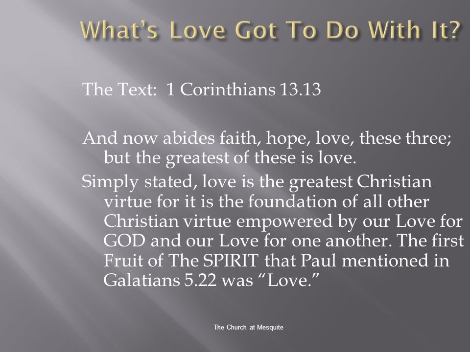 The Church at Mesquite The Text: 1 Corinthians 13.13 And now abides faith, hope, love, these three; but the greatest of these is love.
