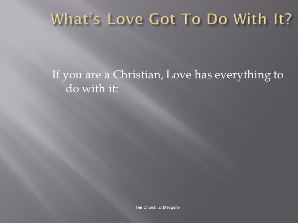 The Church at Mesquite If you are a Christian, Love has everything to do with it: