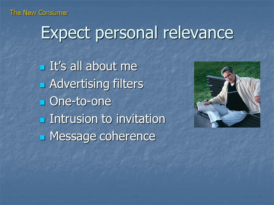 Expect personal relevance Its all about me Its all about me Advertising filters Advertising filters One-to-one One-to-one Intrusion to invitation Intrusion to invitation Message coherence Message coherence The New Consumer