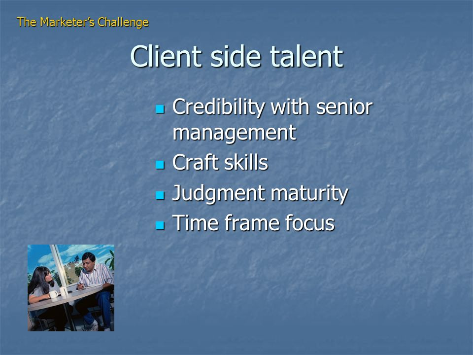 Client side talent Credibility with senior management Credibility with senior management Craft skills Craft skills Judgment maturity Judgment maturity Time frame focus Time frame focus The Marketers Challenge