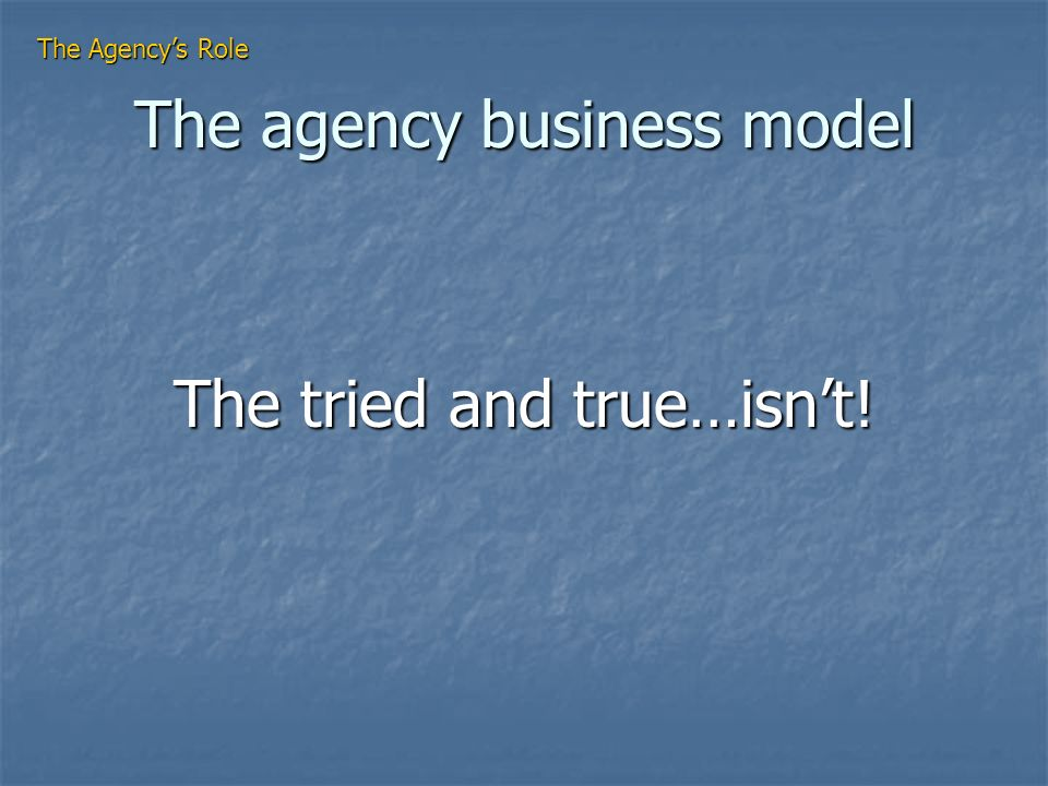 The agency business model The tried and true…isnt! The Agencys Role