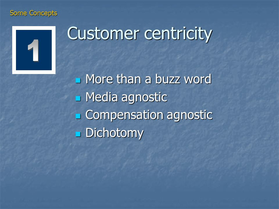 Customer centricity More than a buzz word More than a buzz word Media agnostic Media agnostic Compensation agnostic Compensation agnostic Dichotomy Dichotomy Some Concepts