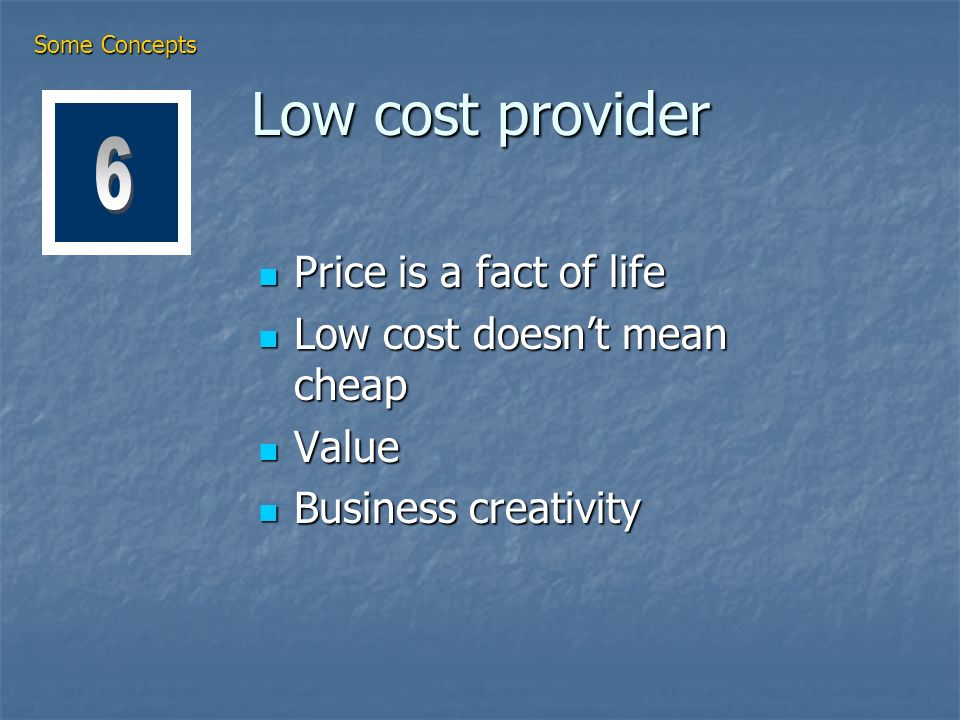 Low cost provider Price is a fact of life Price is a fact of life Low cost doesnt mean cheap Low cost doesnt mean cheap Value Value Business creativity Business creativity Some Concepts