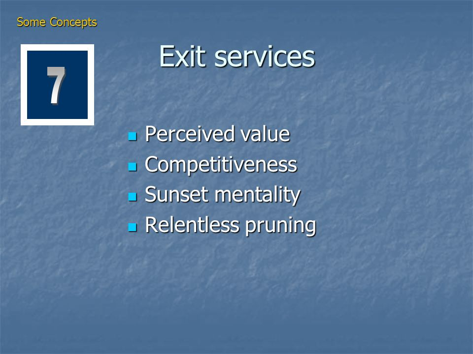 Exit services Perceived value Perceived value Competitiveness Competitiveness Sunset mentality Sunset mentality Relentless pruning Relentless pruning Some Concepts