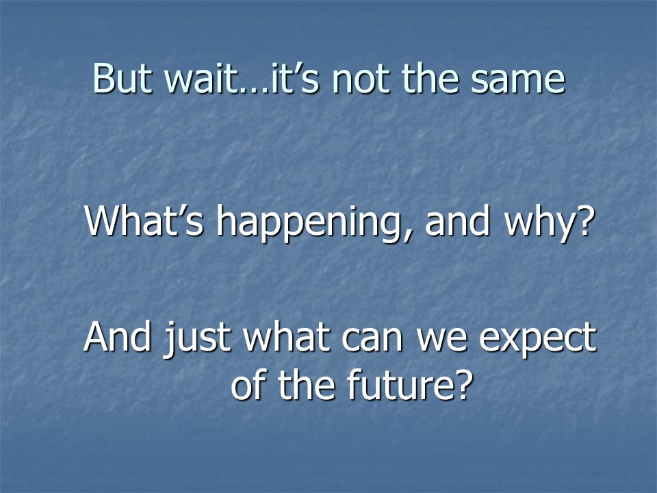 But wait…its not the same Whats happening, and why And just what can we expect of the future