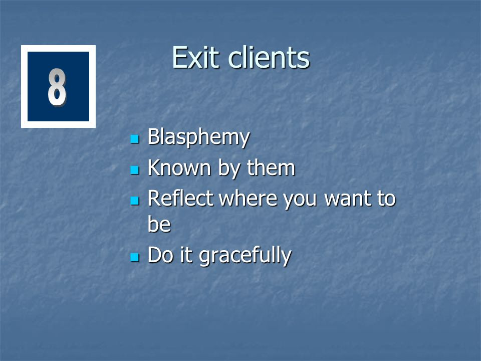 Exit clients Blasphemy Blasphemy Known by them Known by them Reflect where you want to be Reflect where you want to be Do it gracefully Do it gracefully