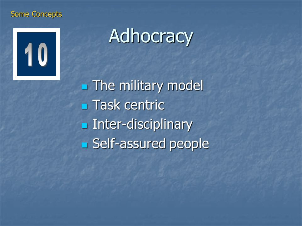 Adhocracy The military model The military model Task centric Task centric Inter-disciplinary Inter-disciplinary Self-assured people Self-assured people Some Concepts