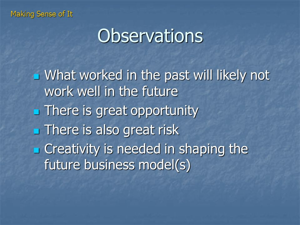 Observations What worked in the past will likely not work well in the future What worked in the past will likely not work well in the future There is great opportunity There is great opportunity There is also great risk There is also great risk Creativity is needed in shaping the future business model(s) Creativity is needed in shaping the future business model(s) Making Sense of It