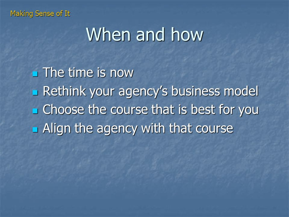 When and how The time is now The time is now Rethink your agencys business model Rethink your agencys business model Choose the course that is best for you Choose the course that is best for you Align the agency with that course Align the agency with that course Making Sense of It