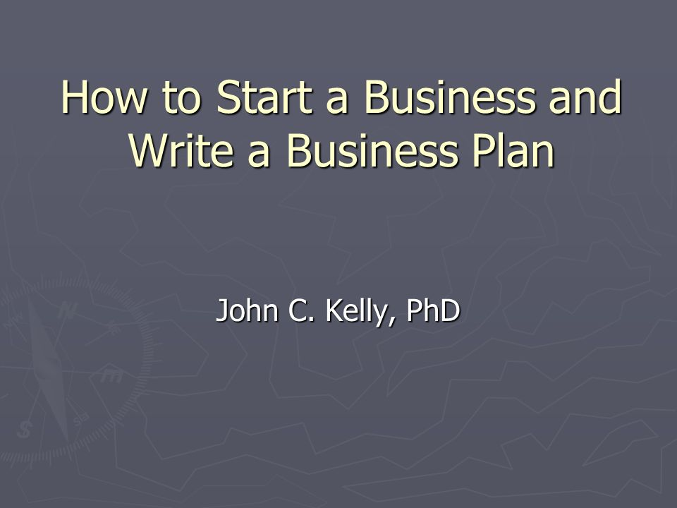 How to Start a Business and Write a Business Plan John C. Kelly, PhD