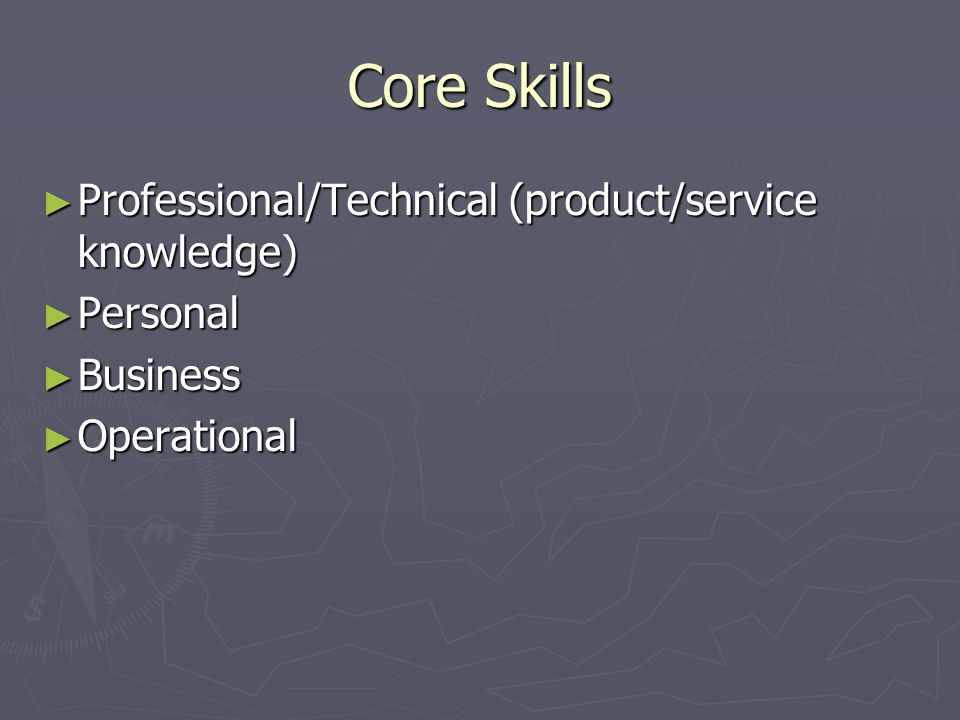Core Skills Professional/Technical (product/service knowledge) Professional/Technical (product/service knowledge) Personal Personal Business Business Operational Operational