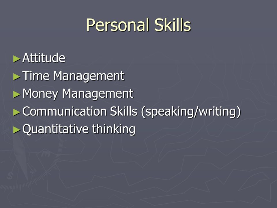 Personal Skills Attitude Attitude Time Management Time Management Money Management Money Management Communication Skills (speaking/writing) Communication Skills (speaking/writing) Quantitative thinking Quantitative thinking