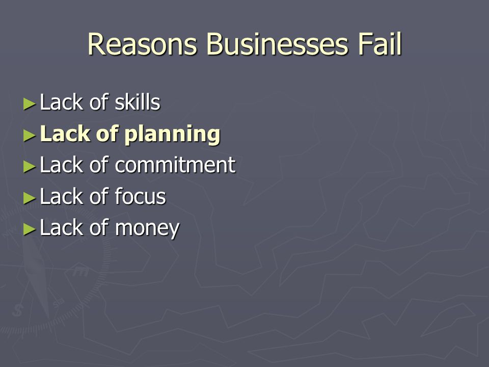 Reasons Businesses Fail Lack of skills Lack of skills Lack of planning Lack of planning Lack of commitment Lack of commitment Lack of focus Lack of focus Lack of money Lack of money