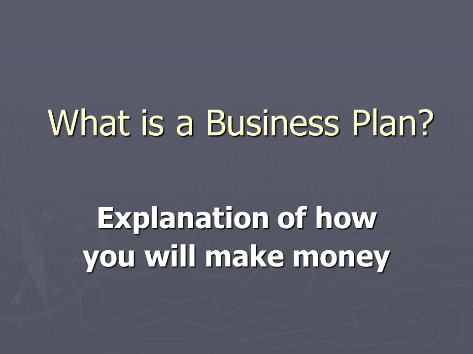 What is a Business Plan Explanation of how you will make money