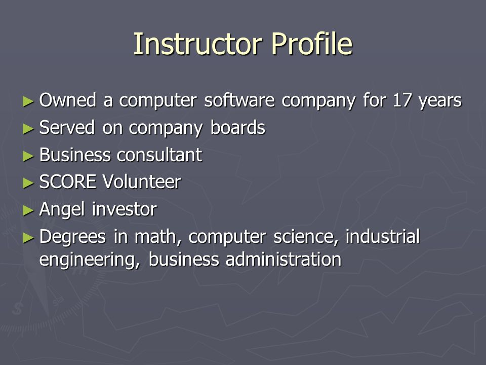 Instructor Profile Owned a computer software company for 17 years Owned a computer software company for 17 years Served on company boards Served on company boards Business consultant Business consultant SCORE Volunteer SCORE Volunteer Angel investor Angel investor Degrees in math, computer science, industrial engineering, business administration Degrees in math, computer science, industrial engineering, business administration